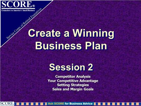 SCORE ® Counselors to America's Small Business Service Corps of Retired Executives Create a Winning Business Plan Session 2 Competitor Analysis Your Competitive.