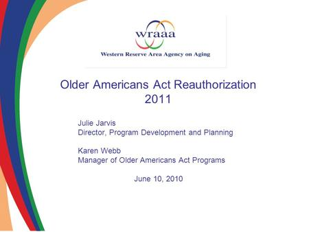 Older Americans Act Reauthorization 2011 Julie Jarvis Director, Program Development and Planning Karen Webb Manager of Older Americans Act Programs June.