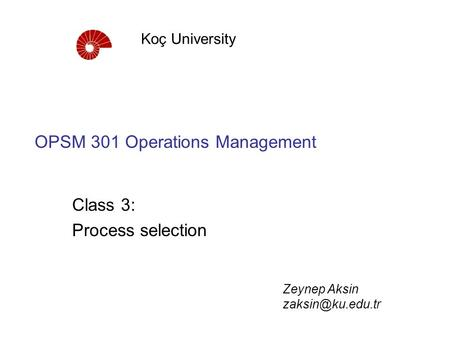 OPSM 301 Operations Management Class 3: Process selection Koç University Zeynep Aksin