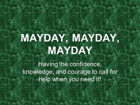 MAYDAY, MAYDAY, MAYDAY Having the confidence, knowledge, and courage to call for help when you need it!