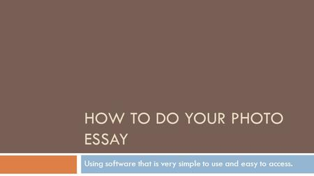HOW TO DO YOUR PHOTO ESSAY Using software that is very simple to use and easy to access.