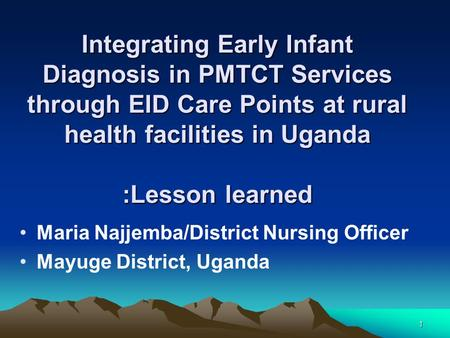 1 Integrating Early Infant Diagnosis in PMTCT Services through EID Care Points at rural health facilities in Uganda :Lesson learned Maria Najjemba/District.