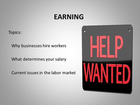 EARNING Topics: Why businesses hire workers What determines your salary Current issues in the labor market.