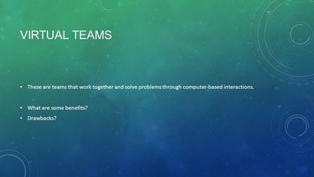 Virtual teams These are teams that work together and solve problems through computer-based interactions. What are some benefits? Drawbacks? They save time,