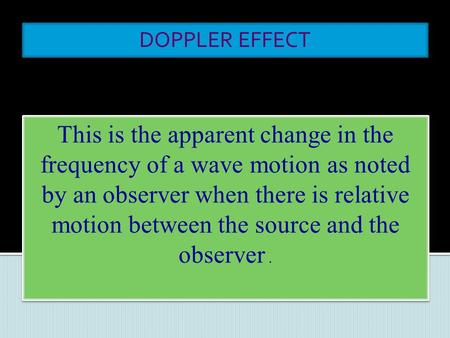 DOPPLER EFFECT This is the apparent change in the frequency of a wave motion as noted by an observer when there is relative motion between the source.
