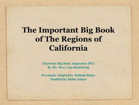 The Important Big Book of The Regions of California Electronic Big Book Adaptation 2012 By Ms. Mary Ann Rechtfertig Previously Adapted by Melinda Rader.