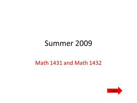 Summer 2009 Math 1431 and Math 1432 begin. What to do… Watch the orientation video from the spring online classes. Please note that the spring classes.