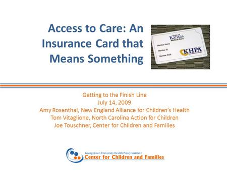 Access to Care: An Insurance Card that Means Something Getting to the Finish Line July 14, 2009 Amy Rosenthal, New England Alliance for Children's Health.