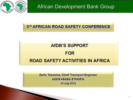 1 AfDB'S SUPPORT FOR ROAD SAFETY ACTIVITIES IN AFRICA AfDB'S SUPPORT FOR ROAD SAFETY ACTIVITIES IN AFRICA 3 rd AFRICAN ROAD SAFETY CONFERENCE Zerfu Tessema,