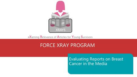 FORCE XRAY PROGRAM Evaluating Reports on Breast Cancer in the Media.
