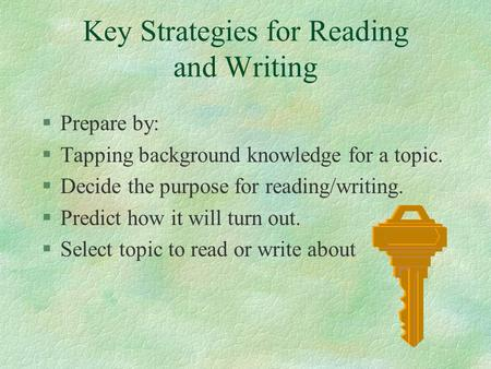 Key Strategies for Reading and Writing §Prepare by: §Tapping background knowledge for a topic. §Decide the purpose for reading/writing. §Predict how it.