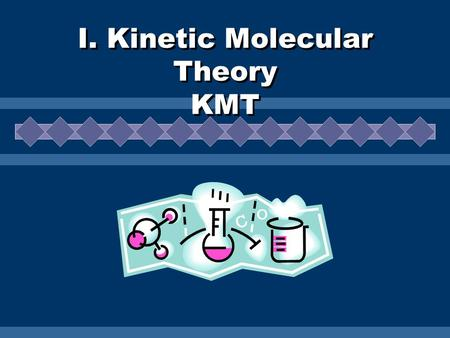I. Kinetic Molecular Theory KMT. Assumptions of KMT All matter is composed of tiny particles These particles are in constant, random motion. Some particles.