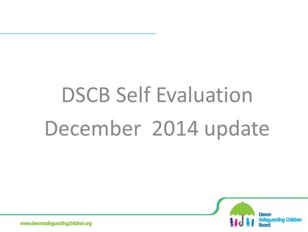 DSCB Self Evaluation December 2014 update. Self Evaluation Regular refresh Feedback from Board Members Outcomes Focused Compare and contrast with other.