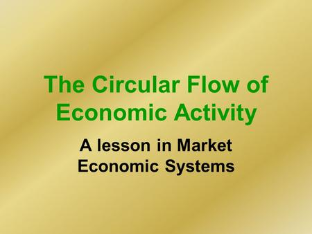 The Circular Flow of Economic Activity A lesson in Market Economic Systems.