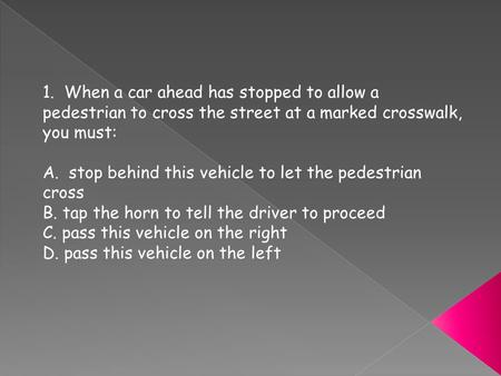 1. When a car ahead has stopped to allow a pedestrian to cross the street at a marked crosswalk, you must: A. stop behind this vehicle to let the pedestrian.