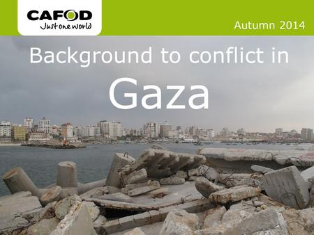 Www.cafod.org.uk Background to conflict in Gaza Autumn 2014.