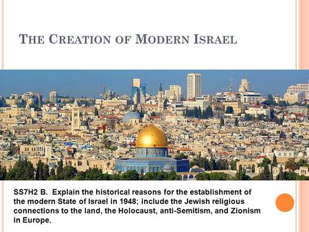 T HE C REATION OF M ODERN I SRAEL ? SS7H2 B. Explain the historical reasons for the establishment of the modern State of Israel in 1948; include the Jewish.