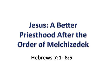 "Hebrews 7:1- 8:5. Who Was Melchizedek? King of Salem and Priest of God: ""Peace"", ""Righteousness"" (Heb. 7:1-2) Met Abraham and blessed Him… less is blessed."
