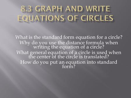 What is the standard form equation for a circle? Why do you use the distance formula when writing the equation of a circle? What general equation of a.