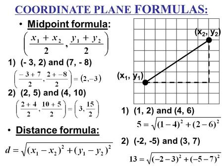 Midpoint formula: Distance formula: (x 1, y 1 ) (x 2, y 2 ) 1)(- 3, 2) and (7, - 8) 2)(2, 5) and (4, 10) 1)(1, 2) and (4, 6) 2)(-2, -5) and (3, 7) COORDINATE.