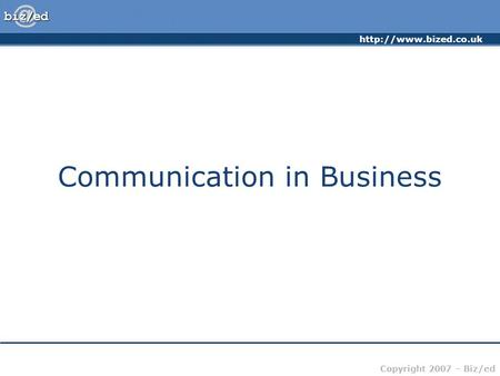 Copyright 2007 – Biz/ed Communication in Business.