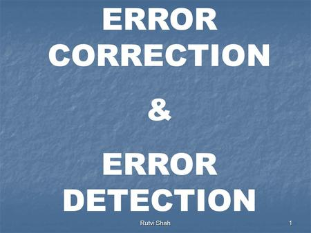 Rutvi Shah1 ERROR CORRECTION & ERROR DETECTION Rutvi Shah2 Data can be corrupted during transmission. For reliable communication, errors must be detected.