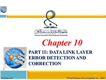 McGraw-Hill©The McGraw-Hill Companies, Inc., 2000 PART III: DATA LINK LAYER ERROR DETECTION AND CORRECTION 7.1 Chapter 10.