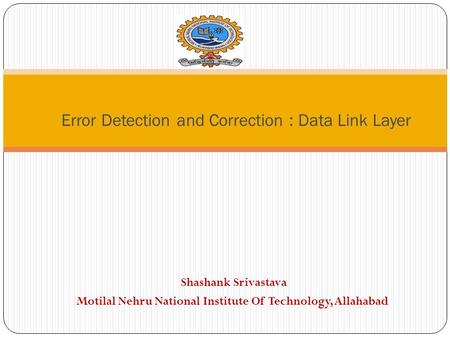 Shashank Srivastava Motilal Nehru National Institute Of Technology, Allahabad Error Detection and Correction : Data Link Layer.