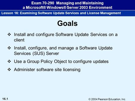16.1 © 2004 Pearson Education, Inc. Exam 70-290 Managing and Maintaining a Microsoft® Windows® Server 2003 Environment Lesson 16: Examining Software Update.