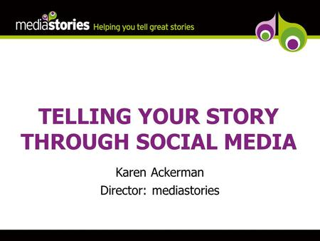 TELLING YOUR STORY THROUGH SOCIAL MEDIA Karen Ackerman Director: mediastories.