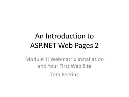 An Introduction to ASP.NET Web Pages 2 Module 1: Webmatrix Installation and Your First Web Site Tom Perkins.