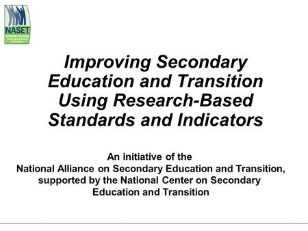 Improving Secondary Education and Transition Using Research-Based Standards and Indicators An initiative of the National Alliance on Secondary Education.