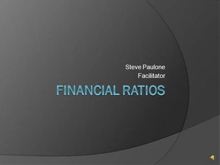 Steve Paulone Facilitator Things to consider concerning financial ratios:  A ratio by itself means very little – you need to compare that result with: