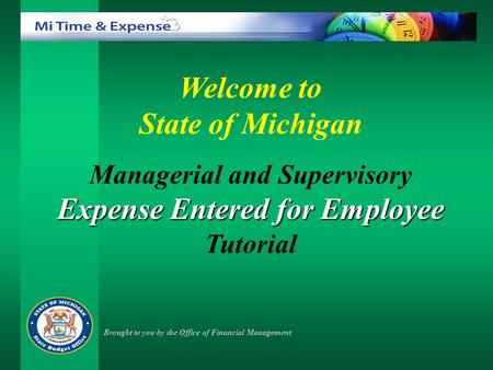 Welcome to State of Michigan Managerial and Supervisory Expense Entered for Employee Tutorial Brought to you by the Office of Financial Management.