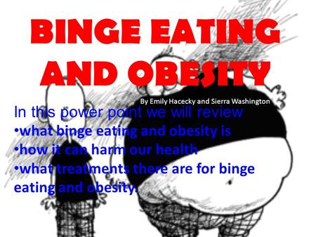 BINGE EATING AND OBESITY In this power point we will review what binge eating and obesity is how it can harm our health what treatments there are for binge.