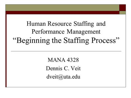 "MANA 4328 Dennis C. Veit dveit@uta.edu Human Resource Staffing and Performance Management ""Beginning the Staffing Process"" MANA 4328 Dennis C. Veit dveit@uta.edu."