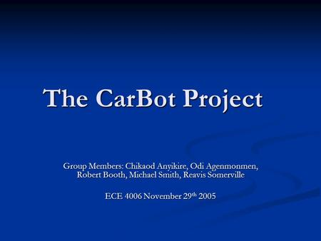 The CarBot Project Group Members: Chikaod Anyikire, Odi Agenmonmen, Robert Booth, Michael Smith, Reavis Somerville ECE 4006 November 29 th 2005.