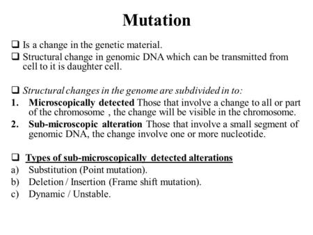 Mutation  Is a change in the genetic material.  Structural change in genomic DNA which can be transmitted from cell to it is daughter cell.  Structural.