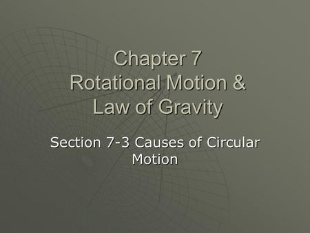 Chapter 7 Rotational Motion & Law of Gravity Section 7-3 Causes of Circular Motion.