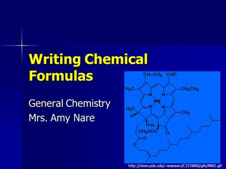 1 Writing Chemical Formulas General Chemistry Mrs. Amy Nare