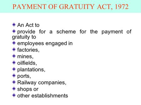 PAYMENT OF GRATUITY ACT, 1972 An Act to provide for a scheme for the payment of gratuity to employees engaged in factories, mines, oilfields, plantations,