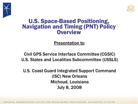 1 Presentation to: Civil GPS Service Interface Committee (CGSIC) U.S. States and Localities Subcommittee (USSLS) U.S. Coast Guard Integrated Support Command.