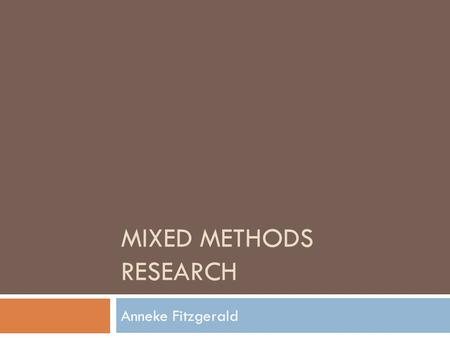 MIXED <strong>METHODS</strong> RESEARCH Anneke Fitzgerald. <strong>Objectives</strong>  To identify the advantages and disadvantages of employing multiple research <strong>methods</strong>;  To consider.