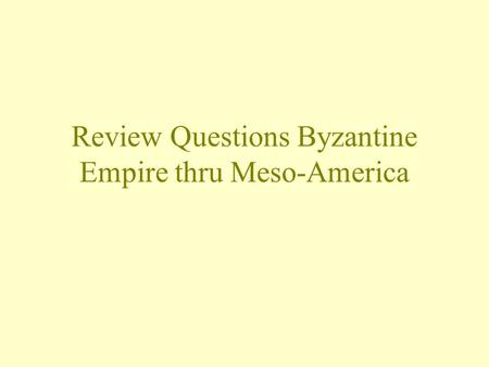 Review Questions Byzantine Empire thru Meso-America.