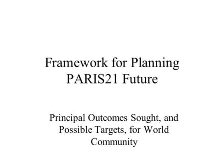 Framework for Planning PARIS21 Future Principal Outcomes Sought, and Possible Targets, for World Community.