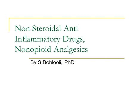 Non Steroidal Anti Inflammatory Drugs, Nonopioid Analgesics By S.Bohlooli, PhD.