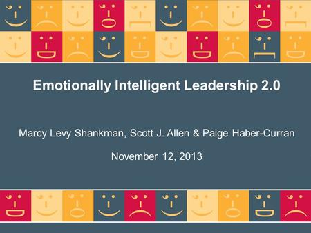 Emotionally Intelligent <strong>Leadership</strong> 2.0 Marcy Levy Shankman, Scott J. Allen & Paige Haber-Curran November 12, 2013.