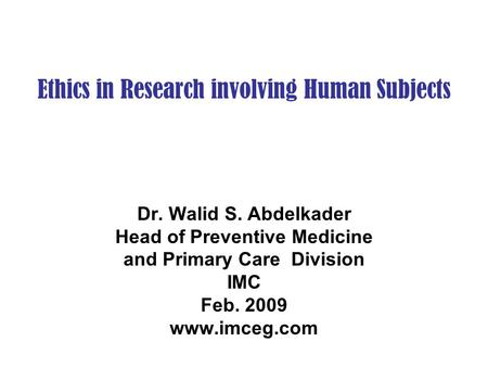 Ethics in Research involving Human Subjects Dr. Walid S. Abdelkader Head of Preventive Medicine and Primary Care Division IMC Feb. 2009 www.imceg.com.