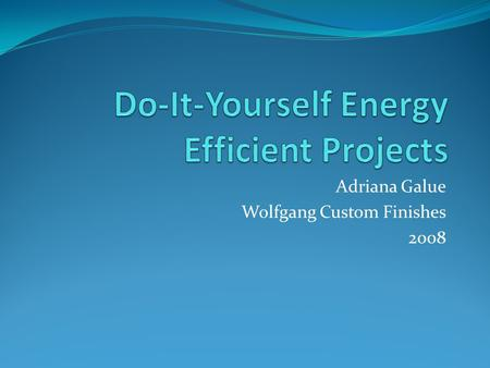 Adriana Galue Wolfgang Custom Finishes 2008. HOME ENERGY STATS Biggest energy consumers Space heating – 34% Appliances and lighting – 34% Refrigerator.