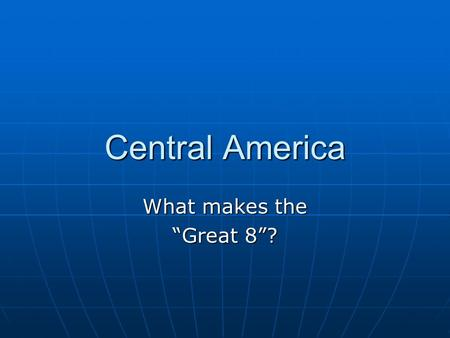 "Central America What makes the ""Great 8""?. Countries Guatemala Guatemala Nicaragua Nicaragua Mexico Mexico Belize Belize El Salvador El Salvador Panama."